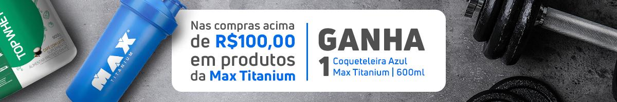 Compre R$ 100,00 Max Titanium e ganhe uma Coqueteleira